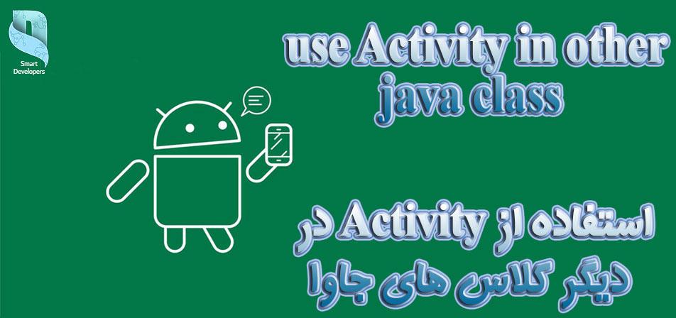 دسترسی به activity در کلاس های غیر اکتیویتی